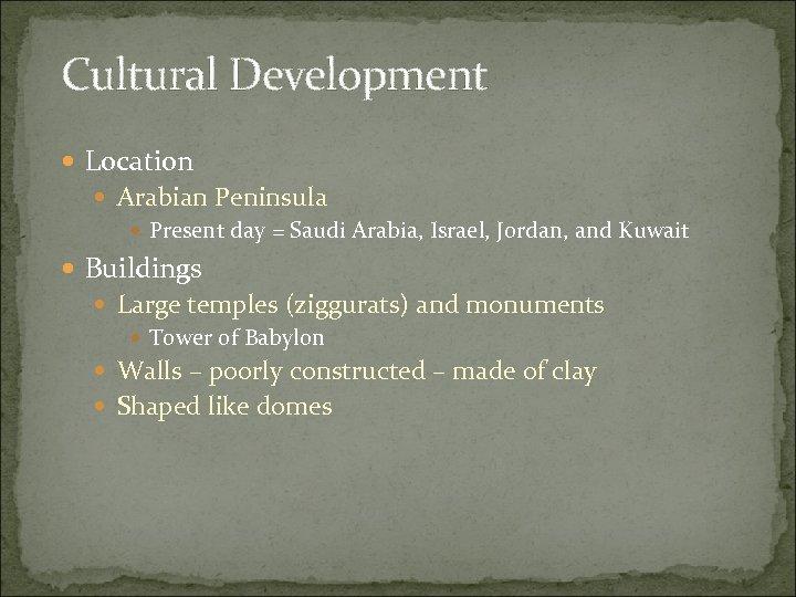 Cultural Development Location Arabian Peninsula Present day = Saudi Arabia, Israel, Jordan, and Kuwait