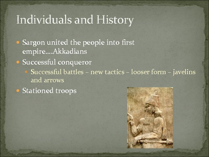 Individuals and History Sargon united the people into first empire…. Akkadians Successful conqueror Successful