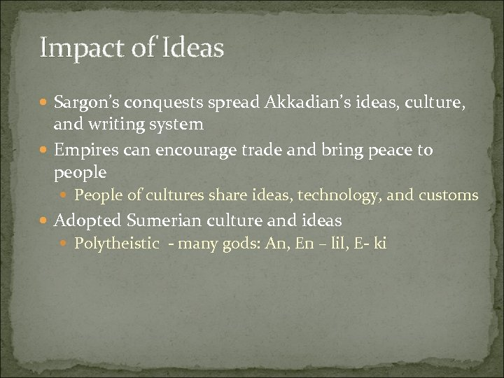 Impact of Ideas Sargon's conquests spread Akkadian's ideas, culture, and writing system Empires can