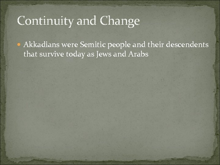 Continuity and Change Akkadians were Semitic people and their descendents that survive today as