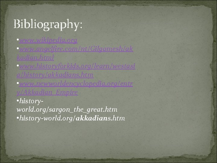 Bibliography: • www. wikipedia. org • www. angelfire. com/nt/Gilgamesh/ak kadian. html • www. historyforkids.