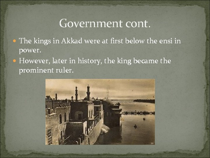 Government cont. The kings in Akkad were at first below the ensi in power.