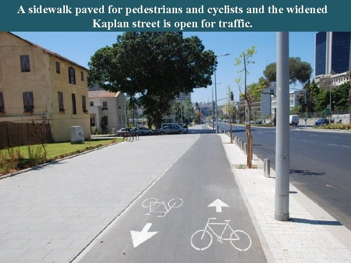 A sidewalk paved for pedestrians and cyclists and the widened Kaplan street is open