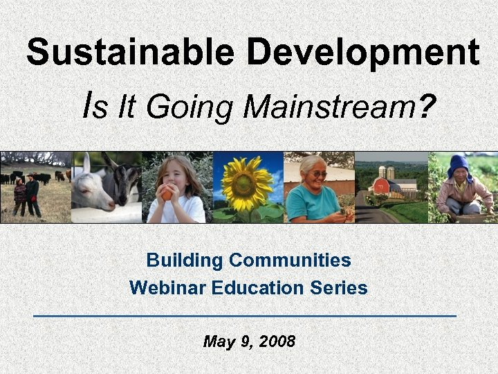 Sustainable Development Is It Going Mainstream? Building Communities Webinar Education Series May 9, 2008
