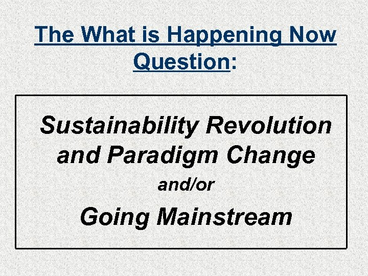 The What is Happening Now Question: Sustainability Revolution and Paradigm Change and/or Going Mainstream