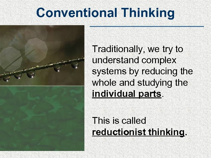 Conventional Thinking Traditionally, we try to understand complex systems by reducing the whole and