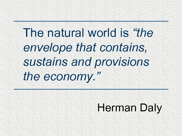 "The natural world is ""the envelope that contains, sustains and provisions the economy. """