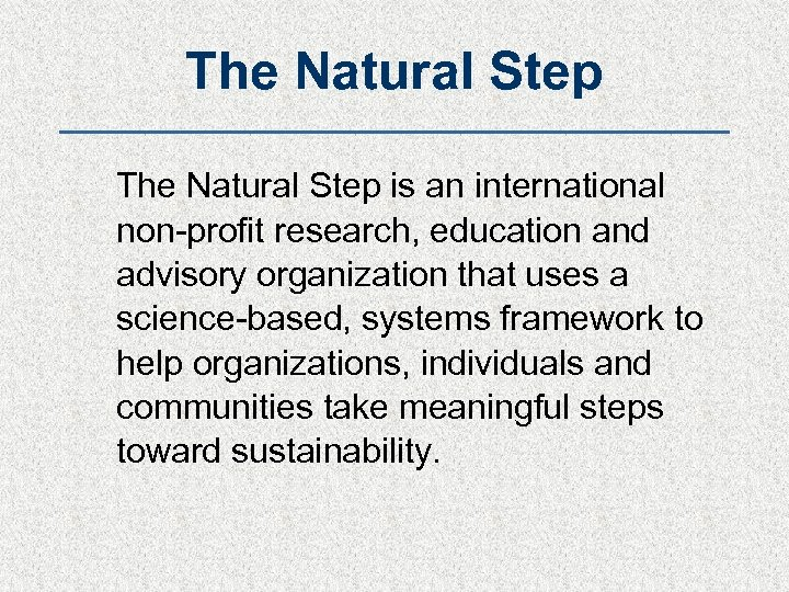 The Natural Step is an international non-profit research, education and advisory organization that uses
