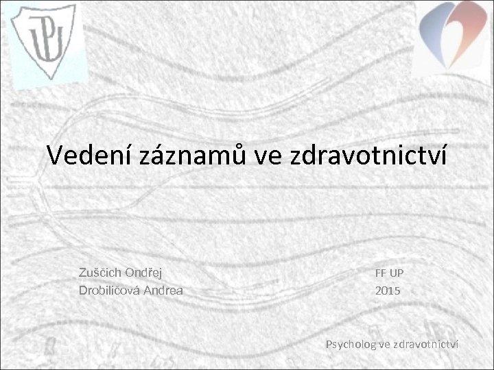 Vedení záznamů ve zdravotnictví Zuščich Ondřej Drobiličová Andrea FF UP 2015 Psycholog ve zdravotnictví