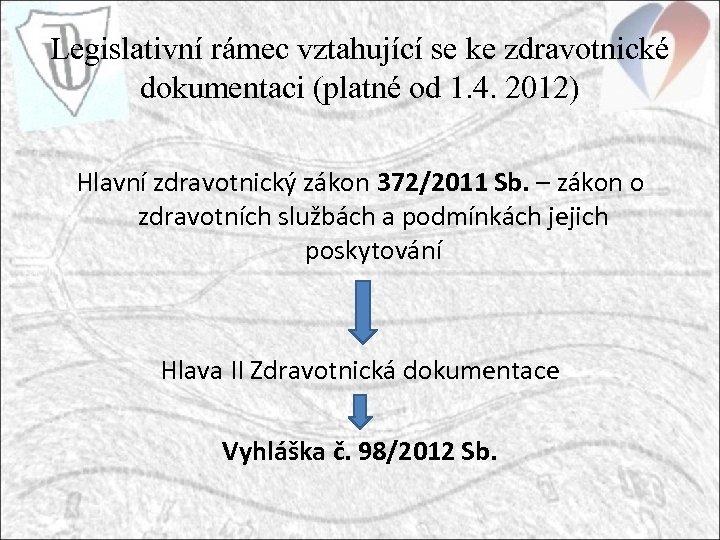 Legislativní rámec vztahující se ke zdravotnické dokumentaci (platné od 1. 4. 2012) Hlavní zdravotnický