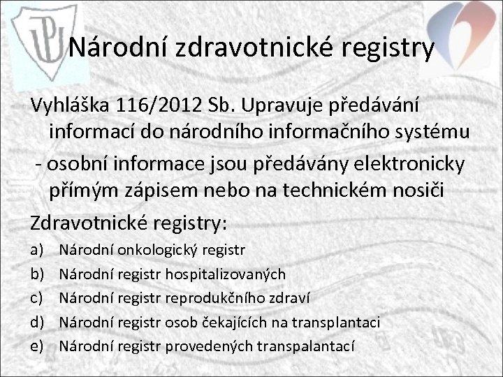 Národní zdravotnické registry Vyhláška 116/2012 Sb. Upravuje předávání informací do národního informačního systému -