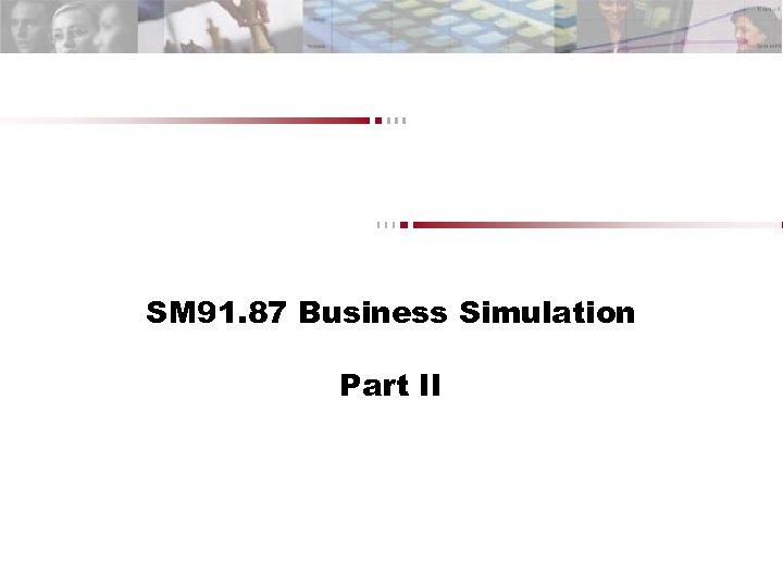 SM 91. 87 Business Simulation Part II