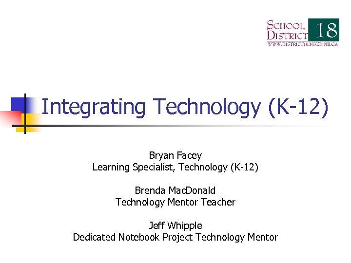 Integrating Technology (K-12) Bryan Facey Learning Specialist, Technology (K-12) Brenda Mac. Donald Technology Mentor