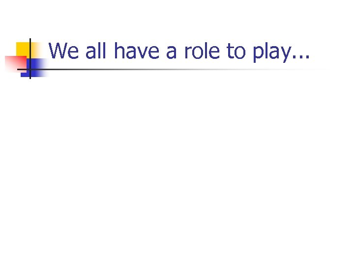 We all have a role to play. . .
