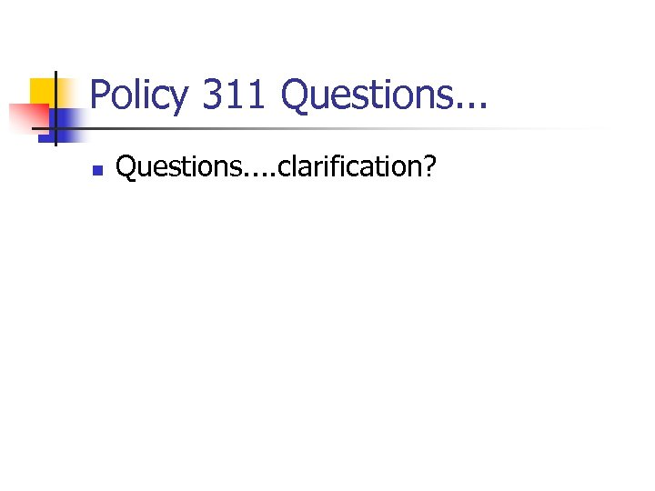 Policy 311 Questions. . . n Questions. . clarification?