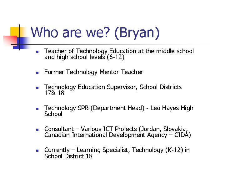 Who are we? (Bryan) n Teacher of Technology Education at the middle school and