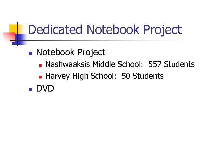 Dedicated Notebook Project n n n Nashwaaksis Middle School: 557 Students Harvey High School: