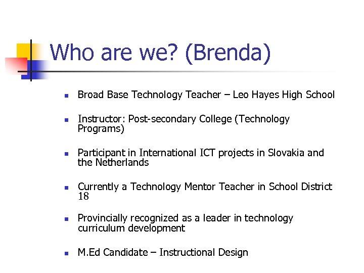 Who are we? (Brenda) n Broad Base Technology Teacher – Leo Hayes High School