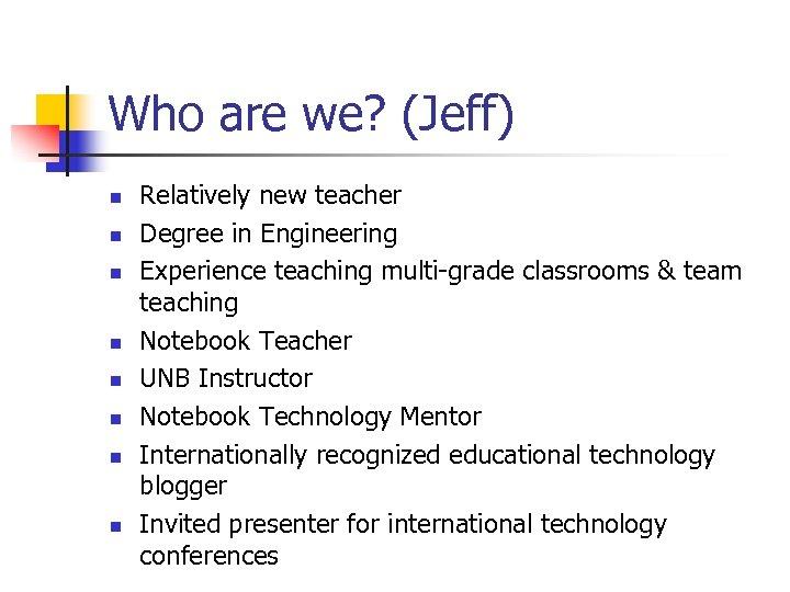 Who are we? (Jeff) n n n n Relatively new teacher Degree in Engineering