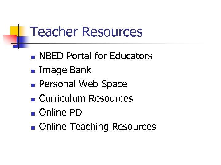 Teacher Resources n n n NBED Portal for Educators Image Bank Personal Web Space