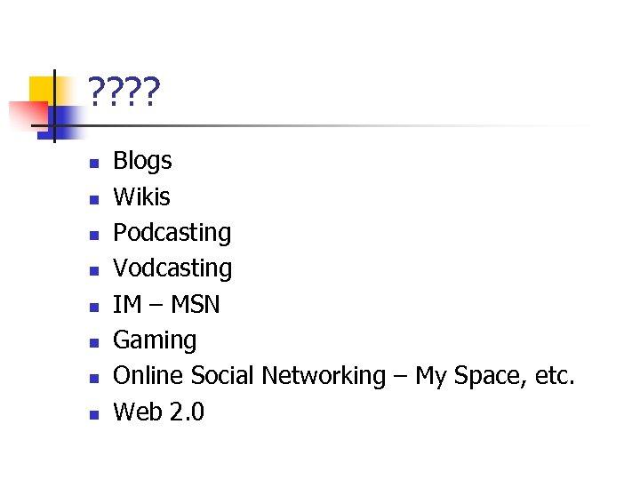 ? ? n n n n Blogs Wikis Podcasting Vodcasting IM – MSN Gaming