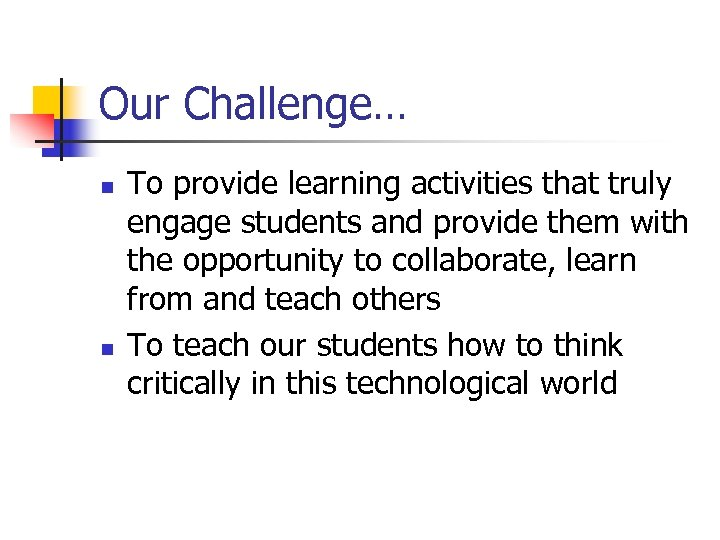 Our Challenge… n n To provide learning activities that truly engage students and provide