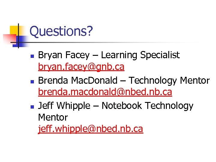 Questions? n n n Bryan Facey – Learning Specialist bryan. facey@gnb. ca Brenda Mac.