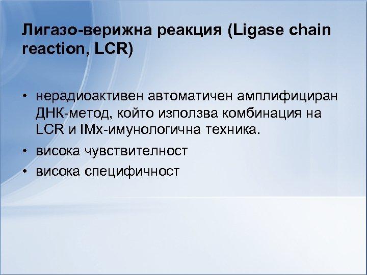 Лигазо-верижна реакция (Ligase chain reaction, LCR) • нерадиоактивен автоматичен амплифициран ДНК-метод, който използва комбинация