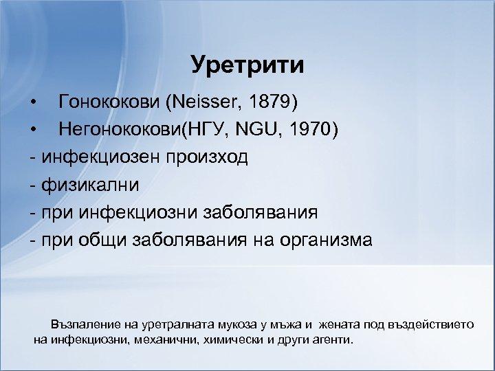 Уретрити • Гонококови (Neisser, 1879) • Негонококови(НГУ, NGU, 1970) - инфекциозен произход - физикални