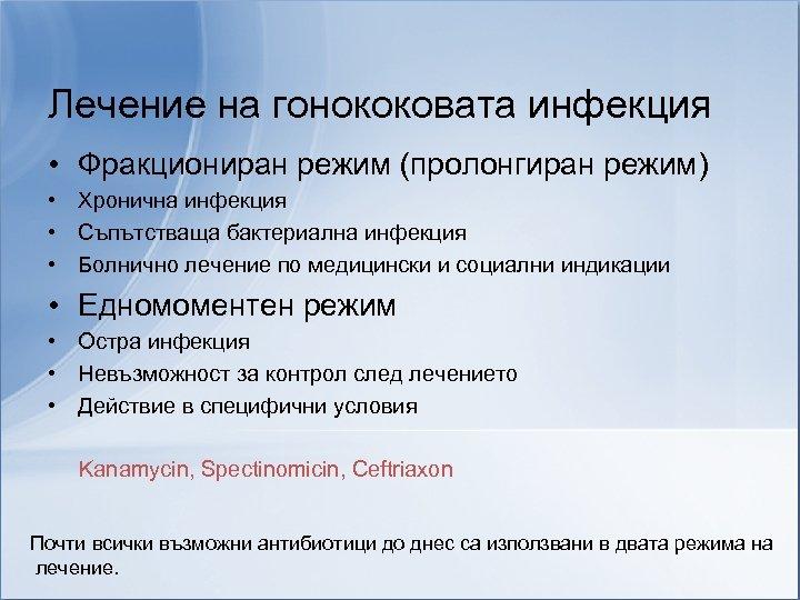 Лечение на гонококовата инфекция • Фракциониран режим (пролонгиран режим) • Хронична инфекция • Съпътстваща