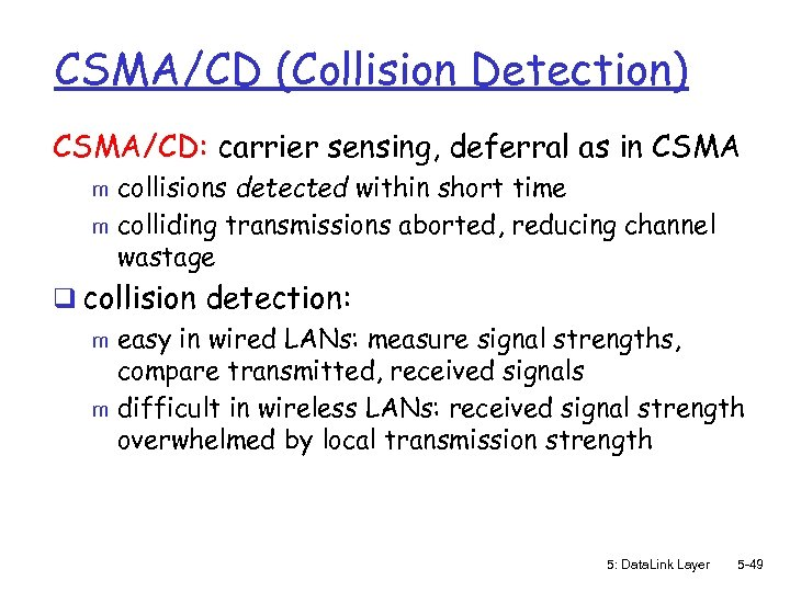 CSMA/CD (Collision Detection) CSMA/CD: carrier sensing, deferral as in CSMA collisions detected within short