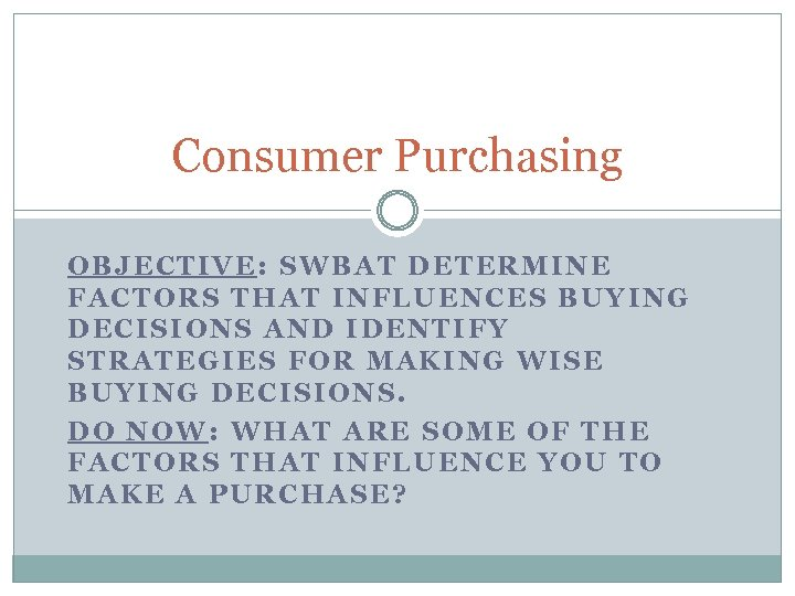 Consumer Purchasing OBJECTIVE: SWBAT DETERMINE FACTORS THAT INFLUENCES BUYING DECISIONS AND IDENTIFY STRATEGIES FOR