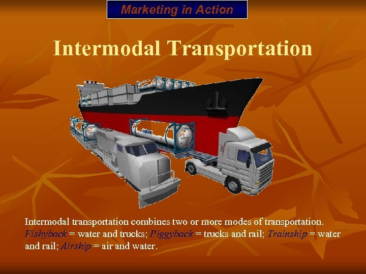 Marketing in Action Intermodal Transportation Intermodal transportation combines two or more modes of transportation.