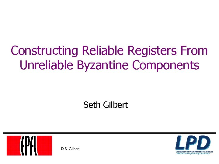 Constructing Reliable Registers From Unreliable Byzantine Components Seth Gilbert © S. Gilbert