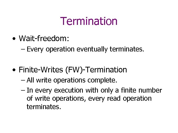 Termination • Wait-freedom: – Every operation eventually terminates. • Finite-Writes (FW)-Termination – All write