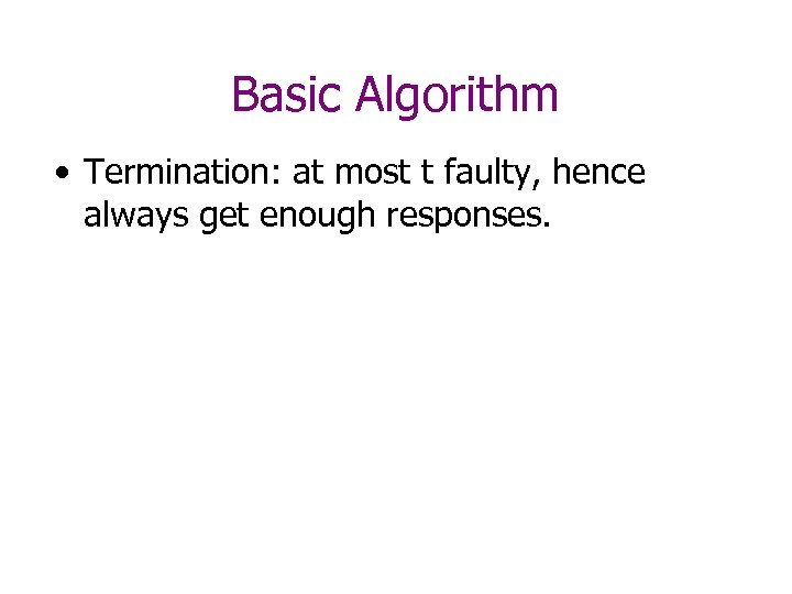 Basic Algorithm • Termination: at most t faulty, hence always get enough responses.