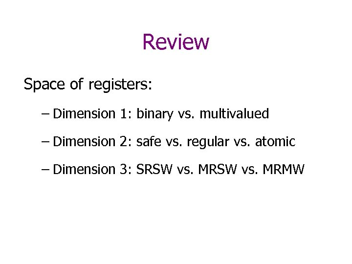 Review Space of registers: – Dimension 1: binary vs. multivalued – Dimension 2: safe