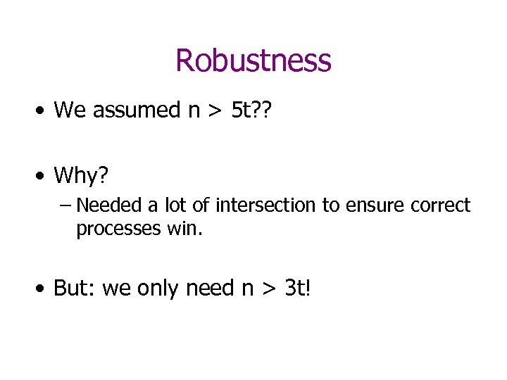 Robustness • We assumed n > 5 t? ? • Why? – Needed a