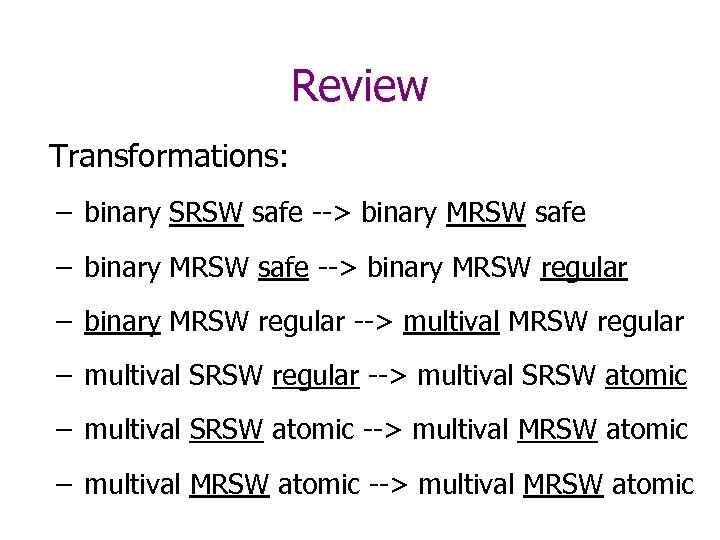 Review Transformations: – binary SRSW safe --> binary MRSW safe – binary MRSW safe