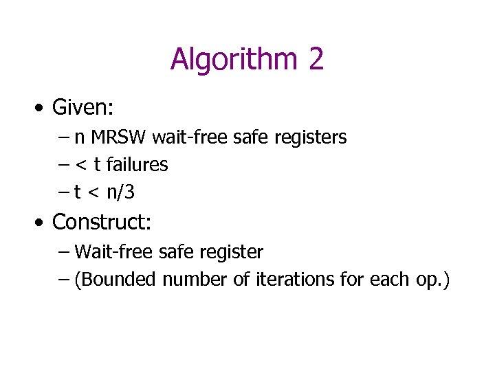Algorithm 2 • Given: – n MRSW wait-free safe registers – < t failures