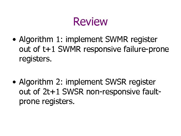 Review • Algorithm 1: implement SWMR register out of t+1 SWMR responsive failure-prone registers.