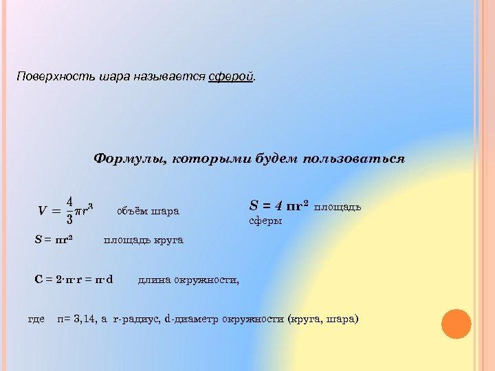 Поверхность шара называется сферой Формулы, которыми будем пользоваться объём шара S = πr