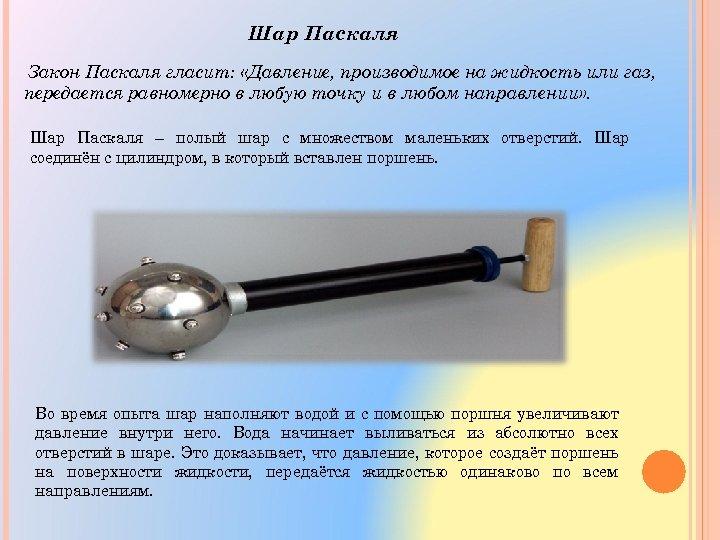 Шар Паскаля Закон Паскаля гласит: «Давление, производимое на жидкость или газ, передается равномерно в