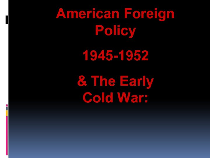 American Foreign Policy 1945 -1952 & The Early Cold War: