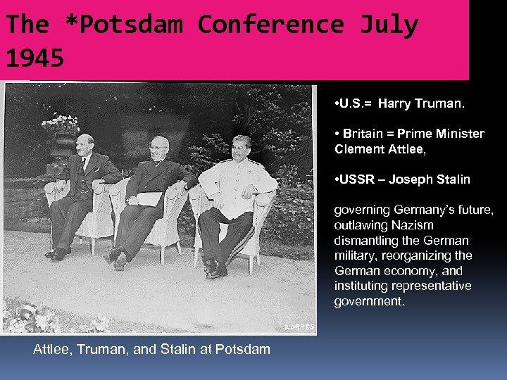 The *Potsdam Conference July 1945 • U. S. = Harry Truman. • Britain =