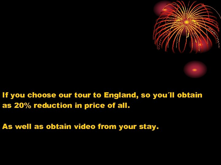 If you choose our to England, so you´ll obtain as 20% reduction in price