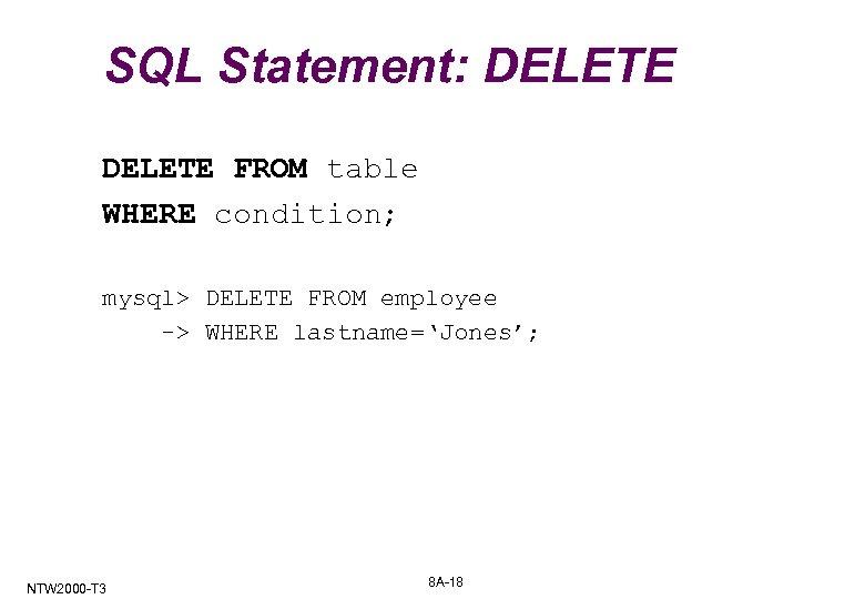 SQL Statement: DELETE FROM table WHERE condition; mysql> DELETE FROM employee -> WHERE lastname='Jones';