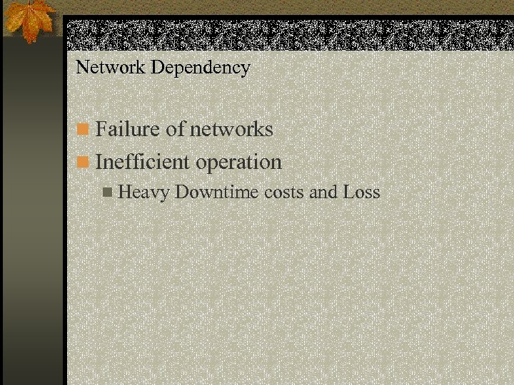Network Dependency n Failure of networks n Inefficient operation n Heavy Downtime costs and