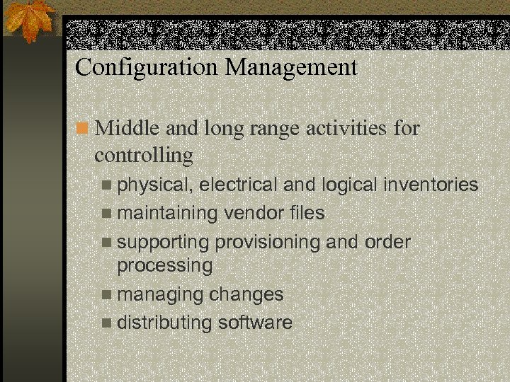 Configuration Management n Middle and long range activities for controlling n physical, electrical and