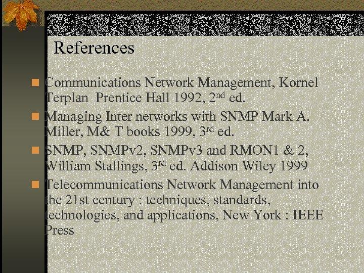 References n Communications Network Management, Kornel Terplan Prentice Hall 1992, 2 nd ed. n